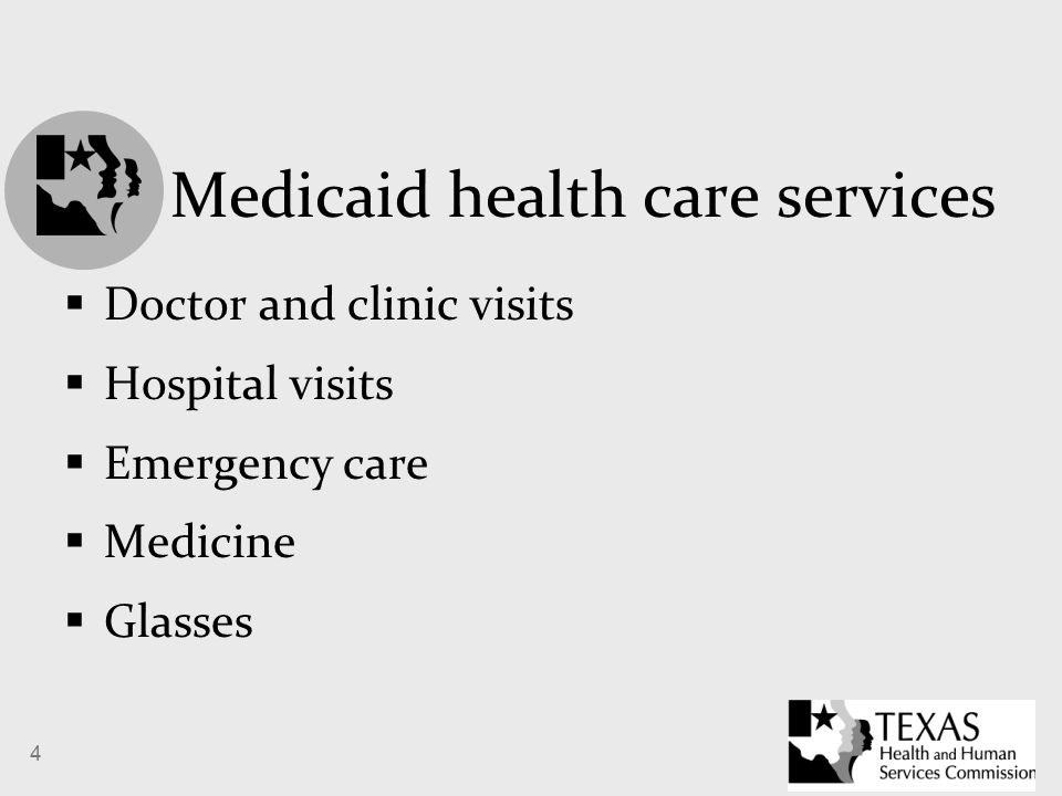 4 Medicaid health care services  Doctor and clinic visits  Hospital visits  Emergency care  Medicine  Glasses