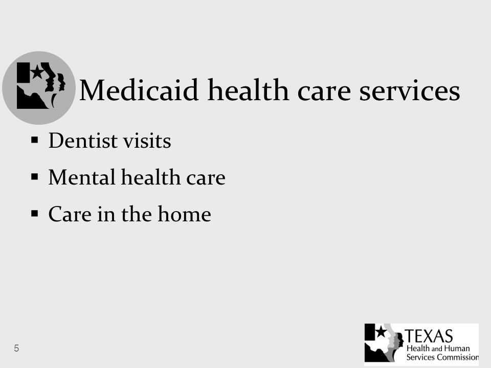 5 Medicaid health care services  Dentist visits  Mental health care  Care in the home