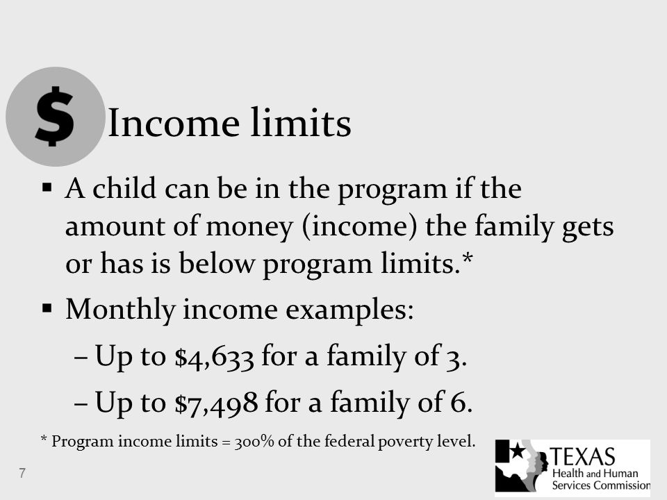 7 Income limits  A child can be in the program if the amount of money (income) the family gets or has is below program limits.*  Monthly income examples: –Up to $4,633 for a family of 3.