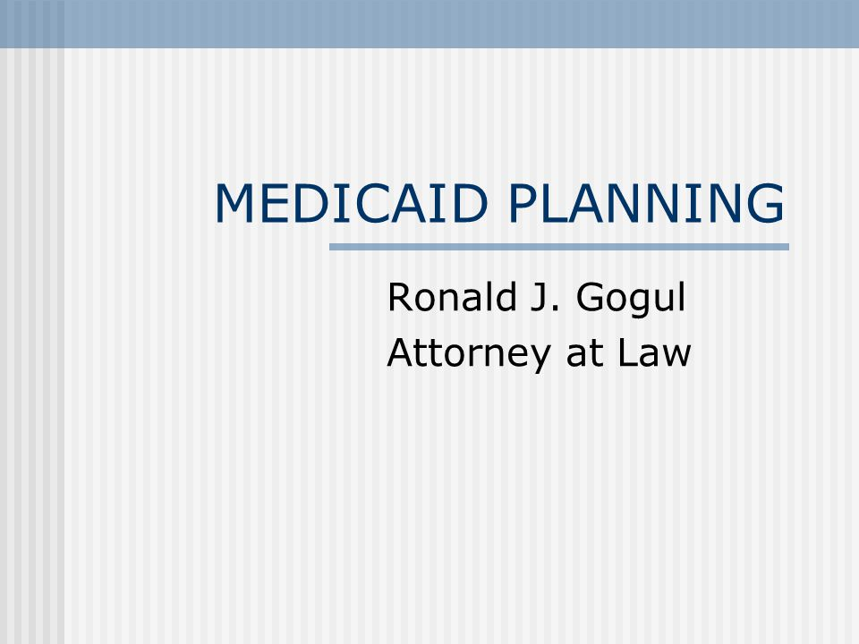 MEDICAID PLANNING Ronald J. Gogul Attorney at Law
