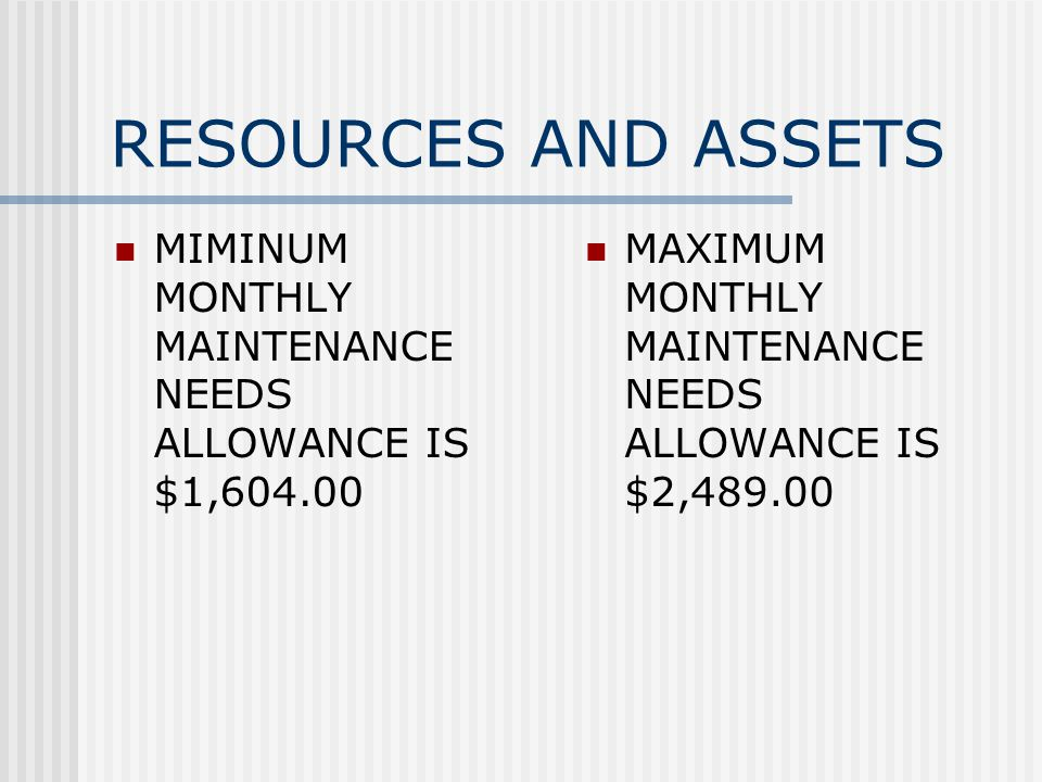RESOURCES AND ASSETS MIMINUM MONTHLY MAINTENANCE NEEDS ALLOWANCE IS $1, MAXIMUM MONTHLY MAINTENANCE NEEDS ALLOWANCE IS $2,489.00