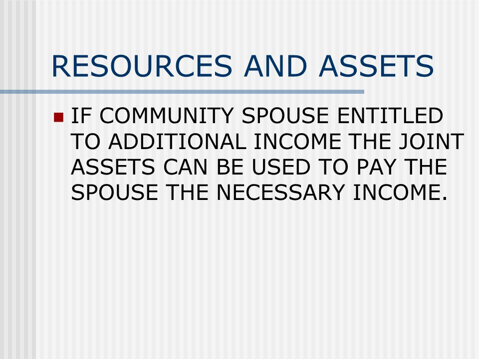 RESOURCES AND ASSETS IF COMMUNITY SPOUSE ENTITLED TO ADDITIONAL INCOME THE JOINT ASSETS CAN BE USED TO PAY THE SPOUSE THE NECESSARY INCOME.