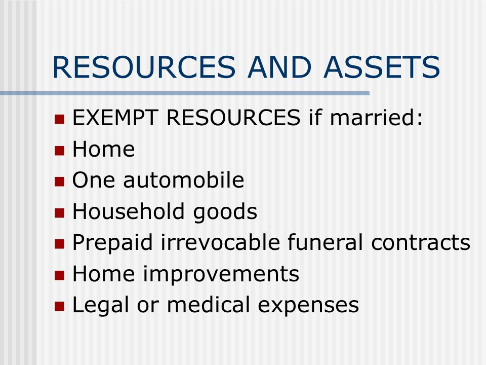 RESOURCES AND ASSETS EXEMPT RESOURCES if married: Home One automobile Household goods Prepaid irrevocable funeral contracts Home improvements Legal or medical expenses