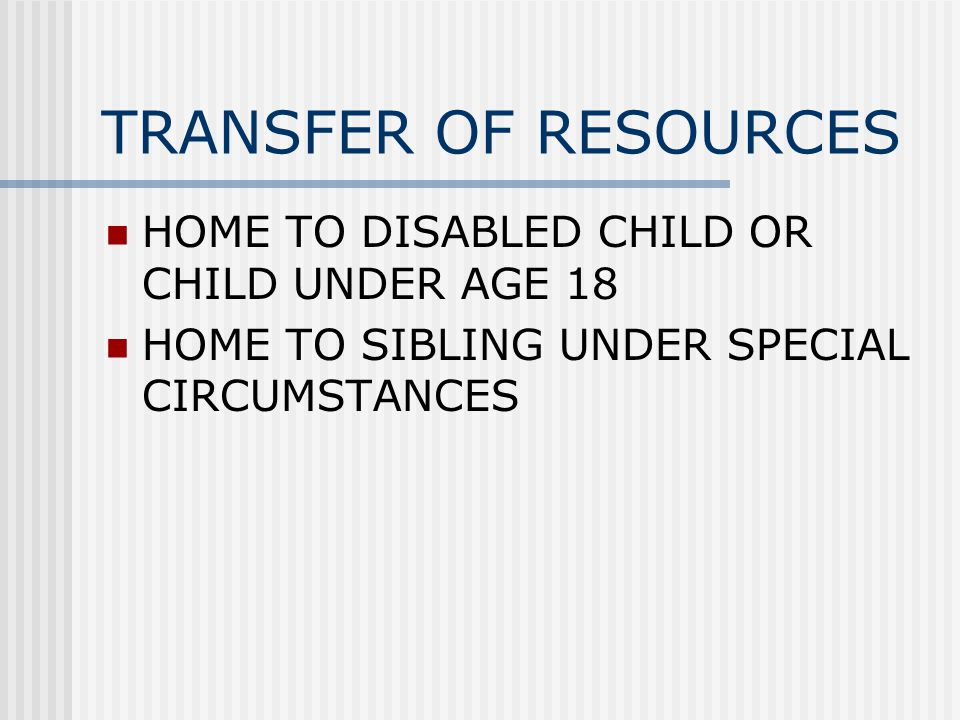 TRANSFER OF RESOURCES HOME TO DISABLED CHILD OR CHILD UNDER AGE 18 HOME TO SIBLING UNDER SPECIAL CIRCUMSTANCES