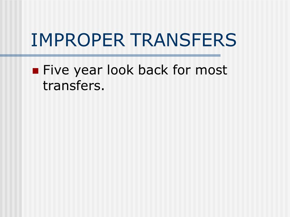 IMPROPER TRANSFERS Five year look back for most transfers.