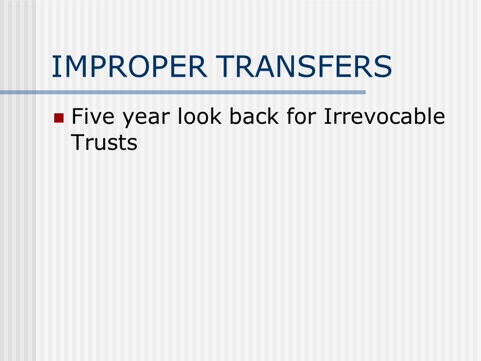 IMPROPER TRANSFERS Five year look back for Irrevocable Trusts