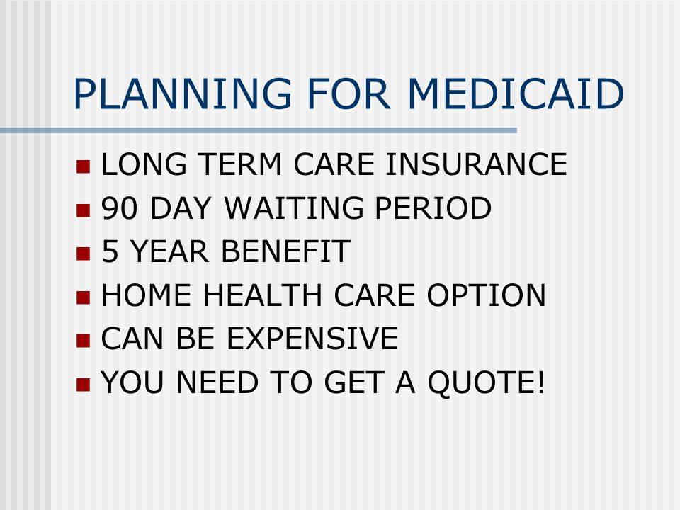 PLANNING FOR MEDICAID LONG TERM CARE INSURANCE 90 DAY WAITING PERIOD 5 YEAR BENEFIT HOME HEALTH CARE OPTION CAN BE EXPENSIVE YOU NEED TO GET A QUOTE!