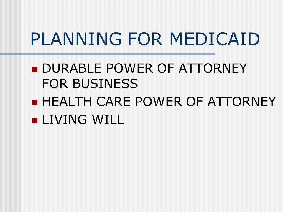PLANNING FOR MEDICAID DURABLE POWER OF ATTORNEY FOR BUSINESS HEALTH CARE POWER OF ATTORNEY LIVING WILL