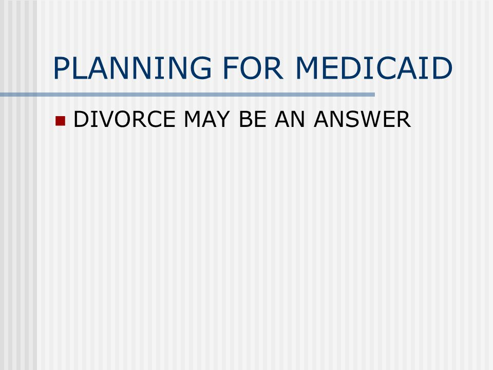 PLANNING FOR MEDICAID DIVORCE MAY BE AN ANSWER