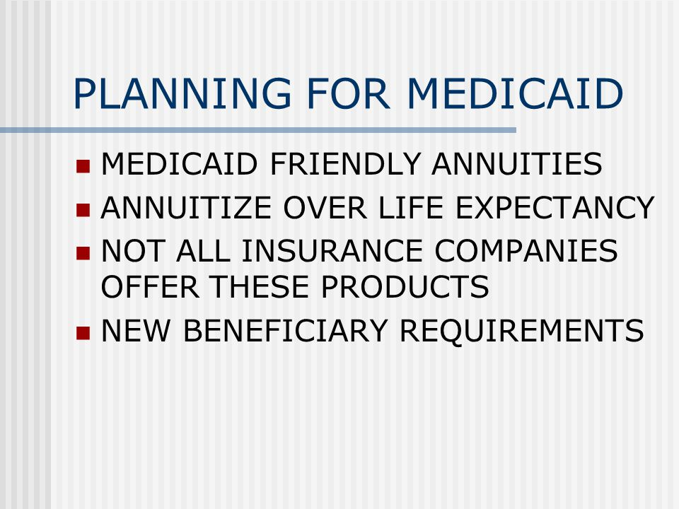 PLANNING FOR MEDICAID MEDICAID FRIENDLY ANNUITIES ANNUITIZE OVER LIFE EXPECTANCY NOT ALL INSURANCE COMPANIES OFFER THESE PRODUCTS NEW BENEFICIARY REQUIREMENTS