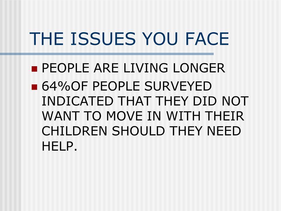 THE ISSUES YOU FACE PEOPLE ARE LIVING LONGER 64%OF PEOPLE SURVEYED INDICATED THAT THEY DID NOT WANT TO MOVE IN WITH THEIR CHILDREN SHOULD THEY NEED HELP.