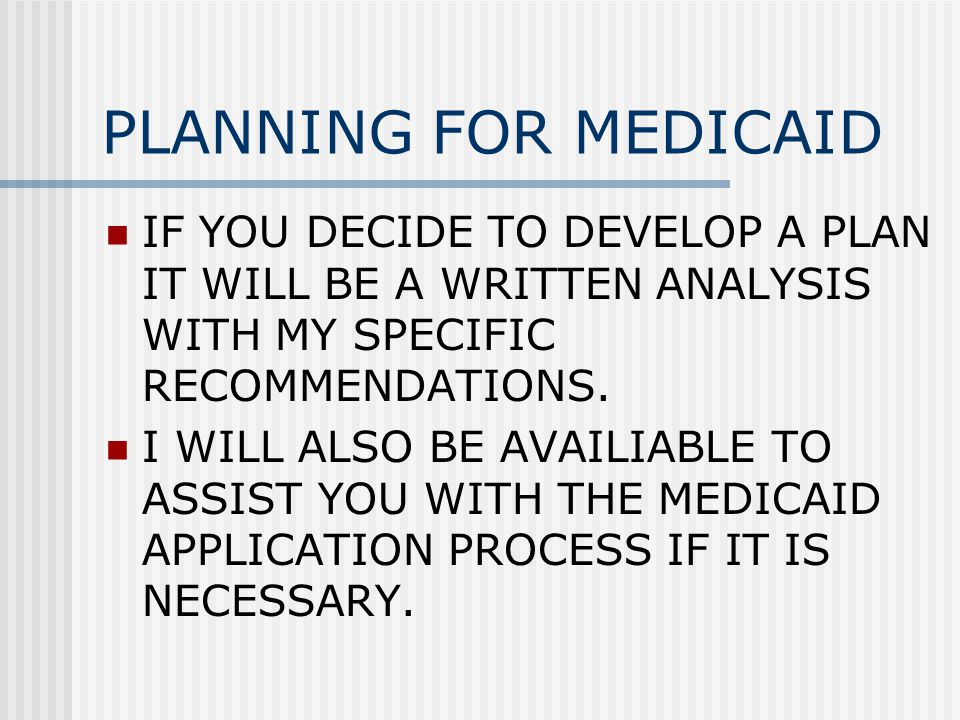 PLANNING FOR MEDICAID IF YOU DECIDE TO DEVELOP A PLAN IT WILL BE A WRITTEN ANALYSIS WITH MY SPECIFIC RECOMMENDATIONS.