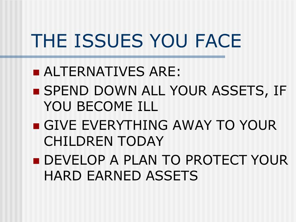 THE ISSUES YOU FACE ALTERNATIVES ARE: SPEND DOWN ALL YOUR ASSETS, IF YOU BECOME ILL GIVE EVERYTHING AWAY TO YOUR CHILDREN TODAY DEVELOP A PLAN TO PROTECT YOUR HARD EARNED ASSETS
