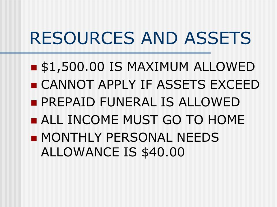 RESOURCES AND ASSETS $1, IS MAXIMUM ALLOWED CANNOT APPLY IF ASSETS EXCEED PREPAID FUNERAL IS ALLOWED ALL INCOME MUST GO TO HOME MONTHLY PERSONAL NEEDS ALLOWANCE IS $40.00