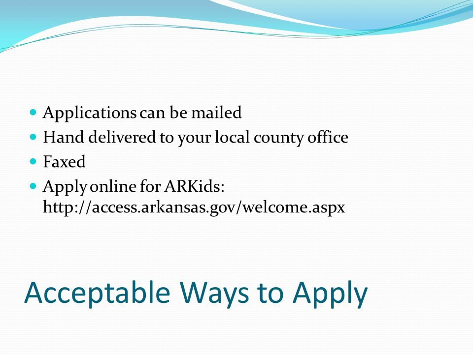 Acceptable Ways to Apply Applications can be mailed Hand delivered to your local county office Faxed Apply online for ARKids: