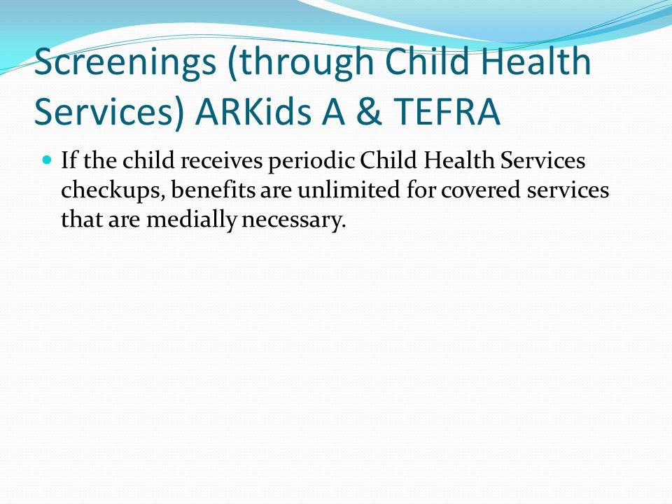 Screenings (through Child Health Services) ARKids A & TEFRA If the child receives periodic Child Health Services checkups, benefits are unlimited for covered services that are medially necessary.