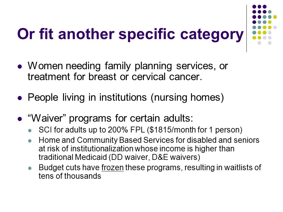 Or fit another specific category Women needing family planning services, or treatment for breast or cervical cancer.