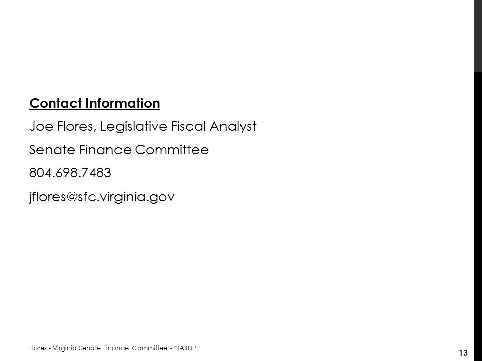Contact Information Joe Flores, Legislative Fiscal Analyst Senate Finance Committee Flores - Virginia Senate Finance Committee - NASHP 13
