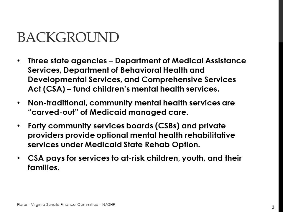 BACKGROUND Three state agencies – Department of Medical Assistance Services, Department of Behavioral Health and Developmental Services, and Comprehensive Services Act (CSA) – fund children's mental health services.