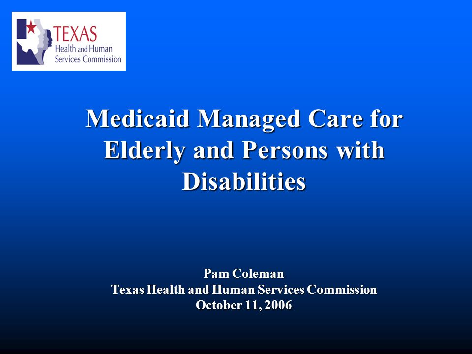 Medicaid Managed Care for Elderly and Persons with Disabilities Pam Coleman Texas Health and Human Services Commission October 11, 2006