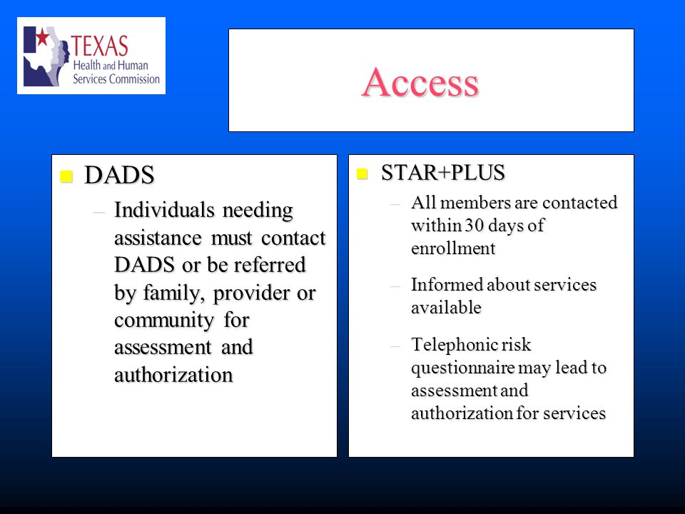 Access Access DADS DADS –Individuals needing assistance must contact DADS or be referred by family, provider or community for assessment and authorization STAR+PLUS STAR+PLUS –All members are contacted within 30 days of enrollment –Informed about services available –Telephonic risk questionnaire may lead to assessment and authorization for services