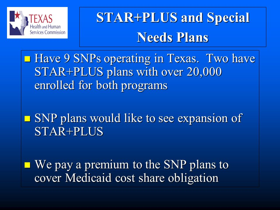 STAR+PLUS and Special Needs Plans Have 9 SNPs operating in Texas.