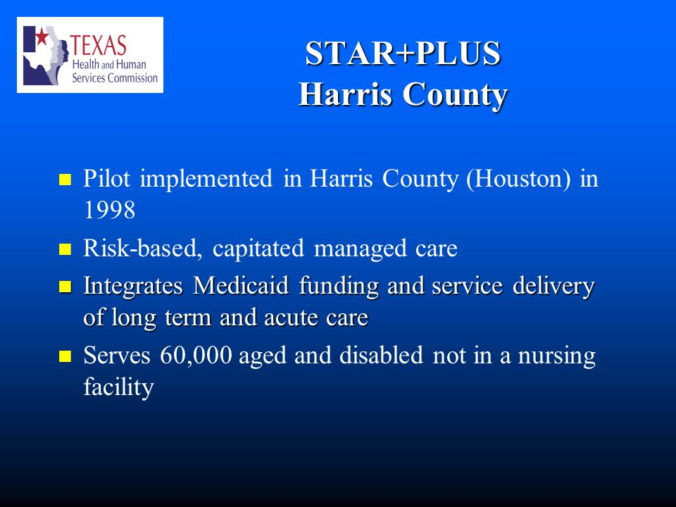 STAR+PLUS Harris County Pilot implemented in Harris County (Houston) in 1998 Risk-based, capitated managed care Integrates Medicaid funding and service delivery of long term and acute care Integrates Medicaid funding and service delivery of long term and acute care Serves 60,000 aged and disabled not in a nursing facility