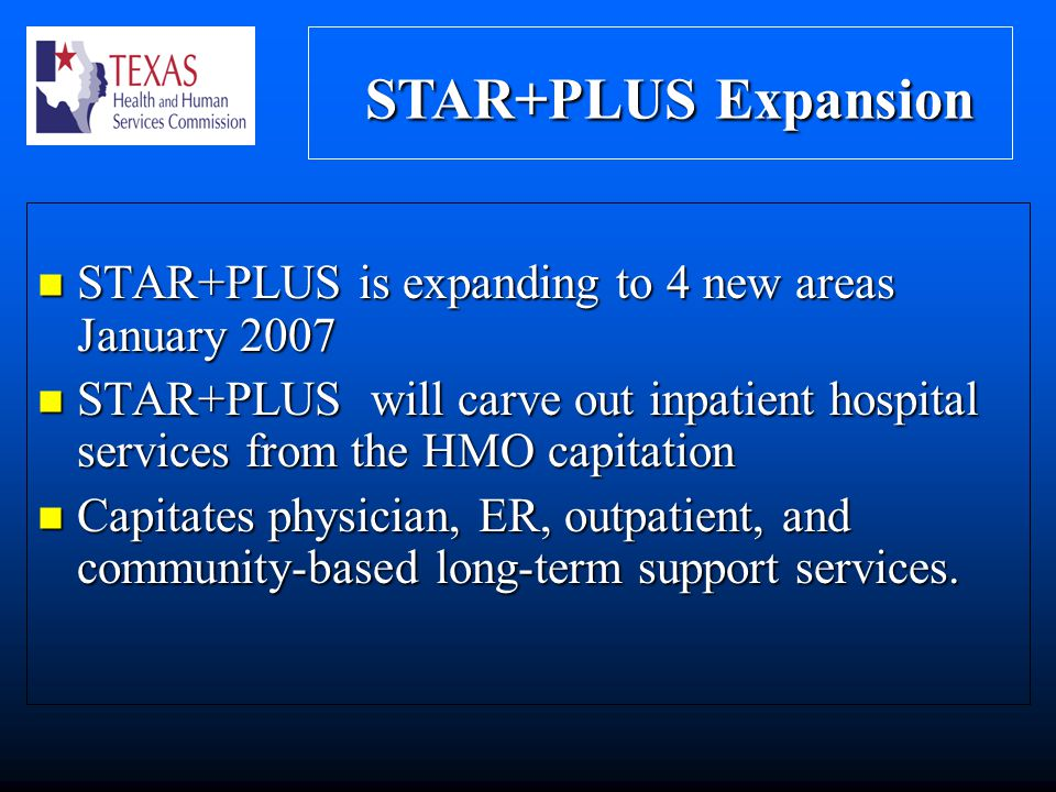 STAR+PLUS Expansion STAR+PLUS Expansion STAR+PLUS is expanding to 4 new areas January 2007 STAR+PLUS is expanding to 4 new areas January 2007 STAR+PLUS will carve out inpatient hospital services from the HMO capitation STAR+PLUS will carve out inpatient hospital services from the HMO capitation Capitates physician, ER, outpatient, and community-based long-term support services.