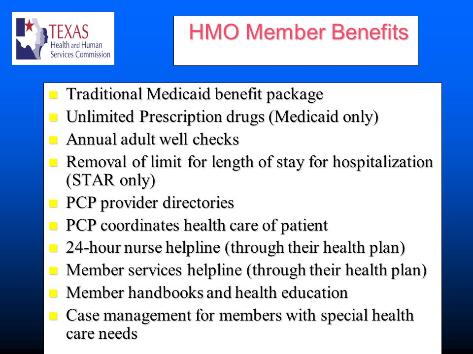 HMO Member Benefits HMO Member Benefits Traditional Medicaid benefit package Traditional Medicaid benefit package Unlimited Prescription drugs (Medicaid only) Unlimited Prescription drugs (Medicaid only) Annual adult well checks Annual adult well checks Removal of limit for length of stay for hospitalization (STAR only) Removal of limit for length of stay for hospitalization (STAR only) PCP provider directories PCP provider directories PCP coordinates health care of patient PCP coordinates health care of patient 24-hour nurse helpline (through their health plan) 24-hour nurse helpline (through their health plan) Member services helpline (through their health plan) Member services helpline (through their health plan) Member handbooks and health education Member handbooks and health education Case management for members with special health care needs Case management for members with special health care needs