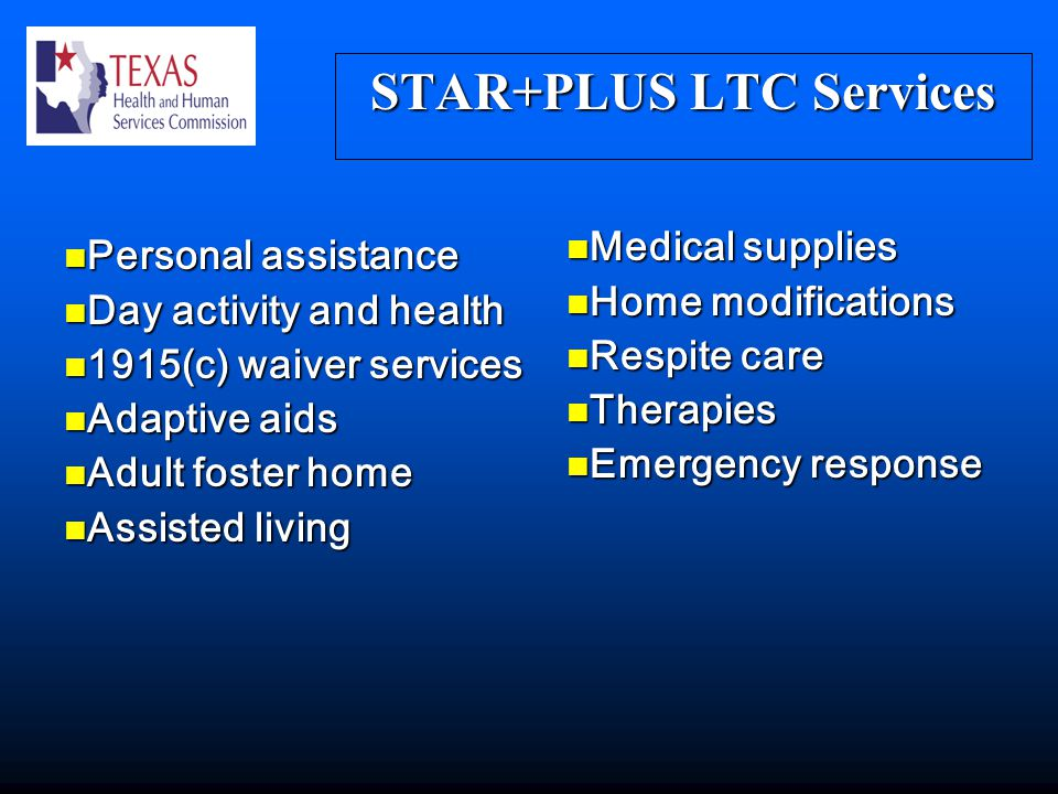 STAR+PLUS LTC Services Personal assistance Personal assistance Day activity and health Day activity and health 1915(c) waiver services 1915(c) waiver services Adaptive aids Adaptive aids Adult foster home Adult foster home Assisted living Assisted living Medical supplies Medical supplies Home modifications Home modifications Respite care Respite care Therapies Therapies Emergency response Emergency response