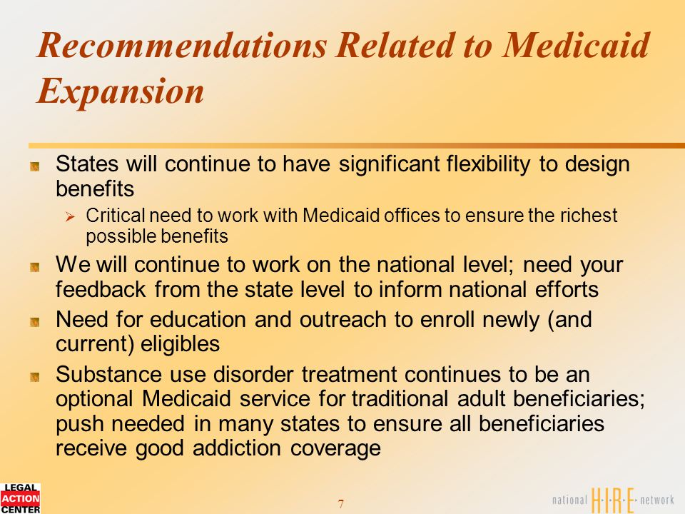 7 Recommendations Related to Medicaid Expansion States will continue to have significant flexibility to design benefits  Critical need to work with Medicaid offices to ensure the richest possible benefits We will continue to work on the national level; need your feedback from the state level to inform national efforts Need for education and outreach to enroll newly (and current) eligibles Substance use disorder treatment continues to be an optional Medicaid service for traditional adult beneficiaries; push needed in many states to ensure all beneficiaries receive good addiction coverage