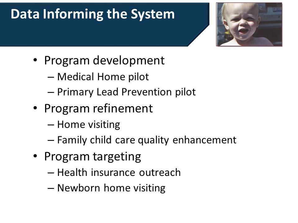 Data Informing the System Program development – Medical Home pilot – Primary Lead Prevention pilot Program refinement – Home visiting – Family child care quality enhancement Program targeting – Health insurance outreach – Newborn home visiting