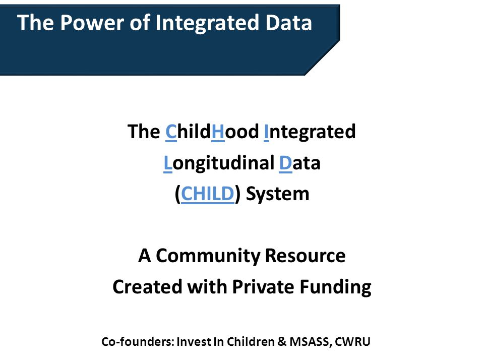 The Power of Integrated Data The ChildHood Integrated Longitudinal Data (CHILD) System A Community Resource Created with Private Funding Co-founders: Invest In Children & MSASS, CWRU