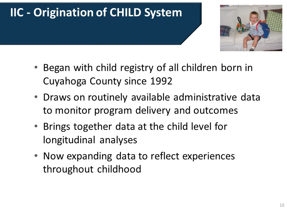 IIC - Origination of CHILD System Began with child registry of all children born in Cuyahoga County since 1992 Draws on routinely available administrative data to monitor program delivery and outcomes Brings together data at the child level for longitudinal analyses Now expanding data to reflect experiences throughout childhood 16