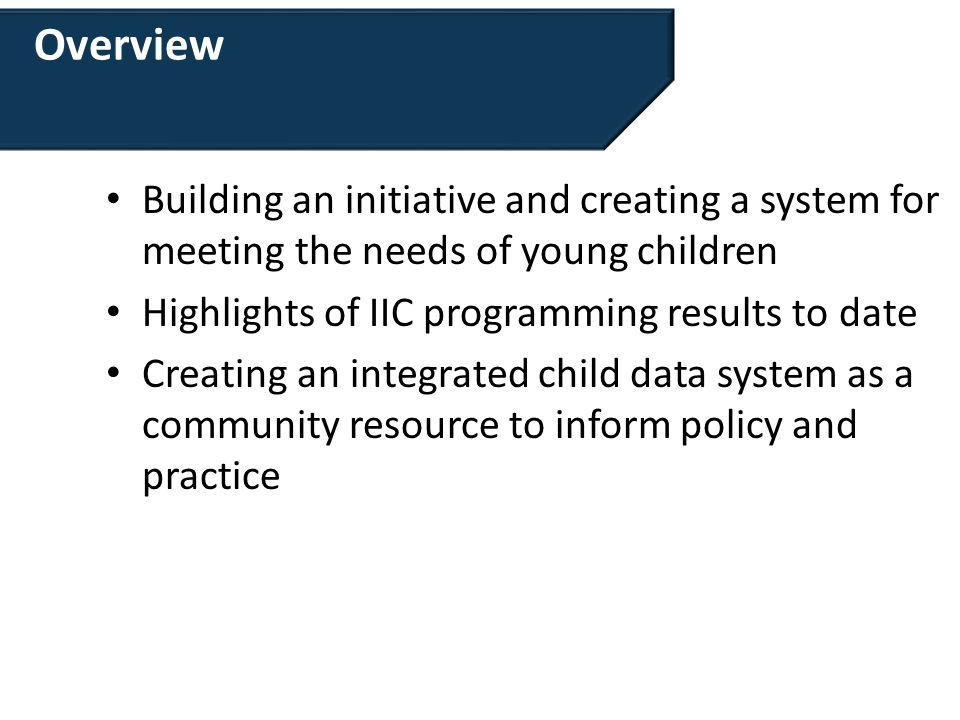 Overview Building an initiative and creating a system for meeting the needs of young children Highlights of IIC programming results to date Creating an integrated child data system as a community resource to inform policy and practice