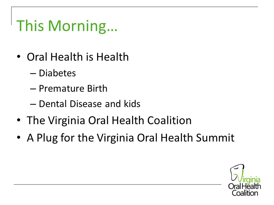 This Morning… Oral Health is Health – Diabetes – Premature Birth – Dental Disease and kids The Virginia Oral Health Coalition A Plug for the Virginia Oral Health Summit