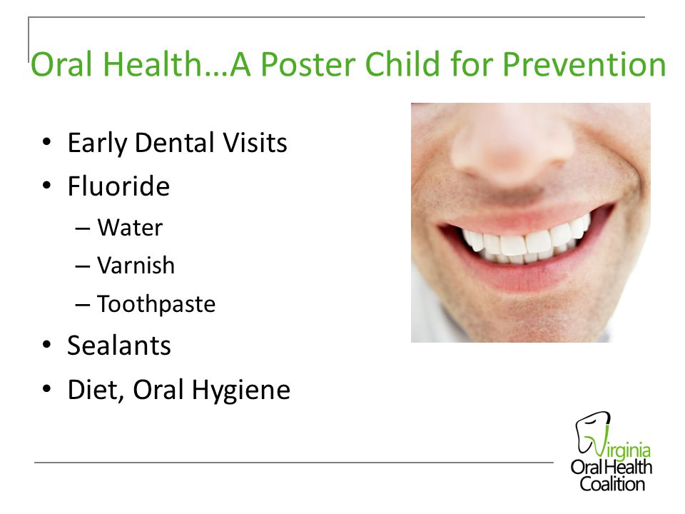 Oral Health…A Poster Child for Prevention Early Dental Visits Fluoride – Water – Varnish – Toothpaste Sealants Diet, Oral Hygiene
