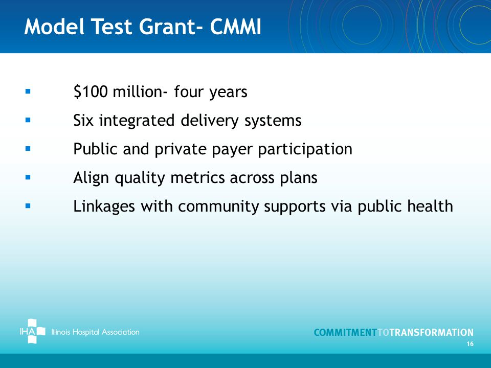 Model Test Grant- CMMI  $100 million- four years  Six integrated delivery systems  Public and private payer participation  Align quality metrics across plans  Linkages with community supports via public health 16