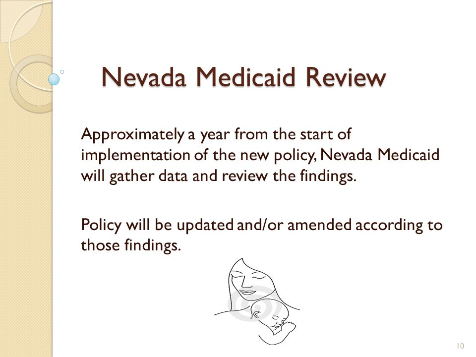 Nevada Medicaid Review Approximately a year from the start of implementation of the new policy, Nevada Medicaid will gather data and review the findings.