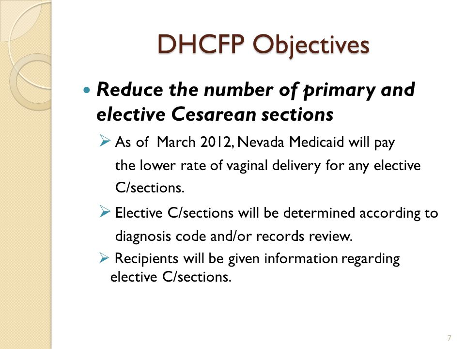 DHCFP Objectives Reduce the number of primary and elective Cesarean sections  As of March 2012, Nevada Medicaid will pay the lower rate of vaginal delivery for any elective C/sections.