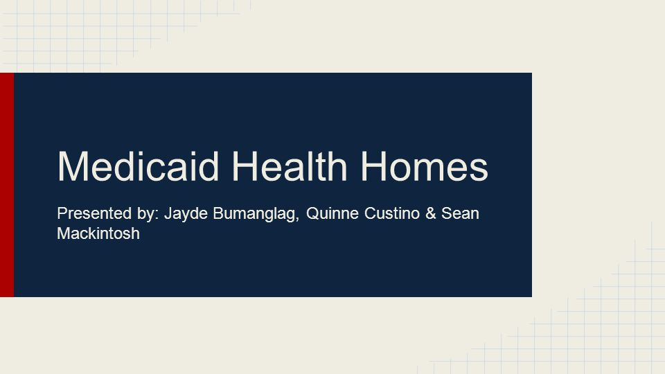 Medicaid Health Homes Presented by: Jayde Bumanglag, Quinne Custino & Sean Mackintosh