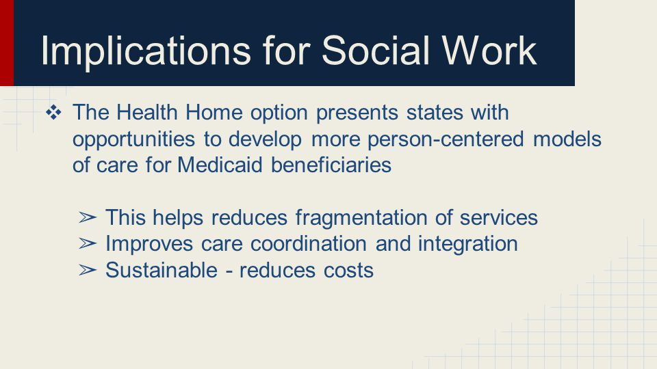 Implications for Social Work ❖ The Health Home option presents states with opportunities to develop more person-centered models of care for Medicaid beneficiaries ➢ This helps reduces fragmentation of services ➢ Improves care coordination and integration ➢ Sustainable - reduces costs