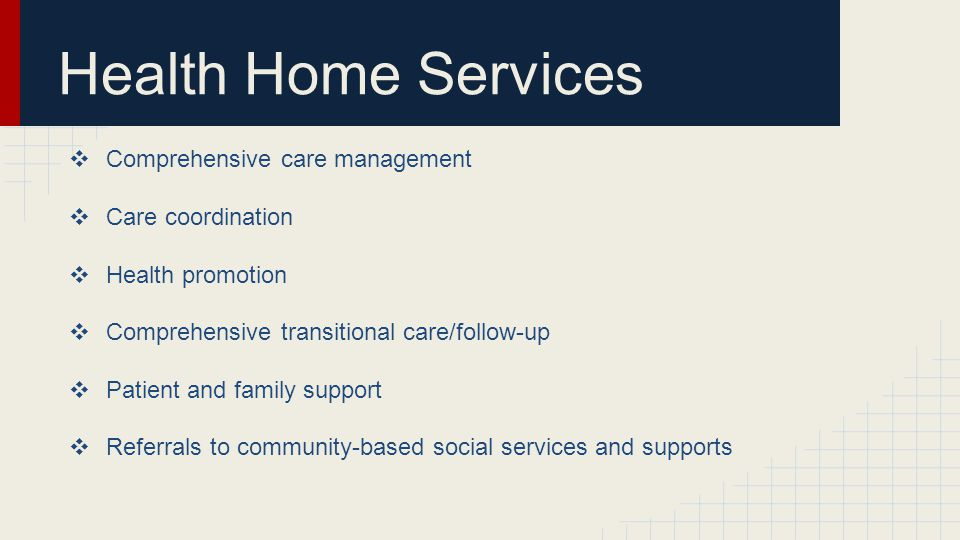 Health Home Services ❖ Comprehensive care management ❖ Care coordination ❖ Health promotion ❖ Comprehensive transitional care/follow-up ❖ Patient and family support ❖ Referrals to community-based social services and supports