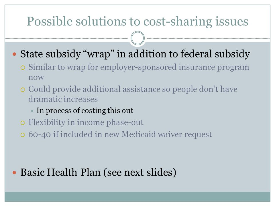 Possible solutions to cost-sharing issues State subsidy wrap in addition to federal subsidy  Similar to wrap for employer-sponsored insurance program now  Could provide additional assistance so people don't have dramatic increases  In process of costing this out  Flexibility in income phase-out  if included in new Medicaid waiver request Basic Health Plan (see next slides)