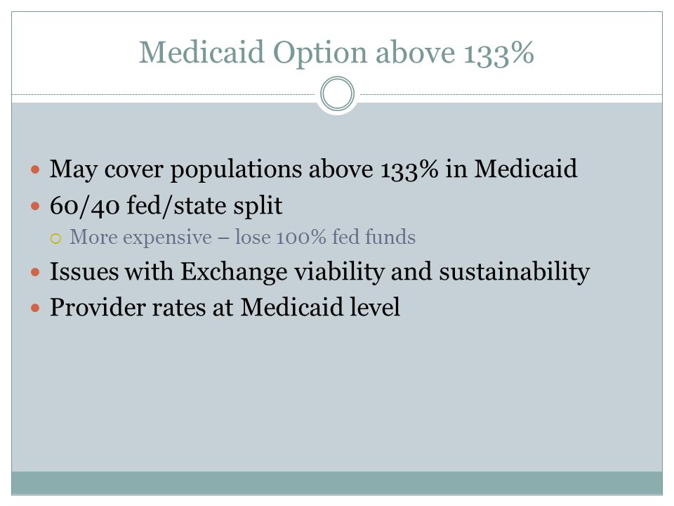 Medicaid Option above 133% May cover populations above 133% in Medicaid 60/40 fed/state split  More expensive – lose 100% fed funds Issues with Exchange viability and sustainability Provider rates at Medicaid level