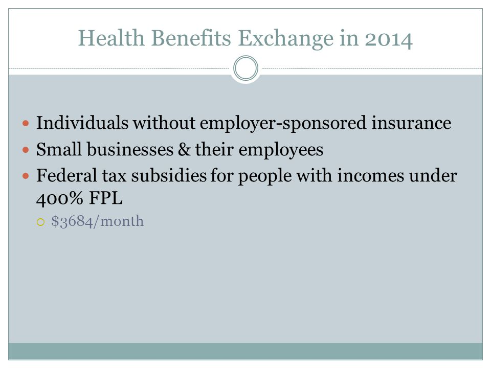 Health Benefits Exchange in 2014 Individuals without employer-sponsored insurance Small businesses & their employees Federal tax subsidies for people with incomes under 400% FPL  $3684/month