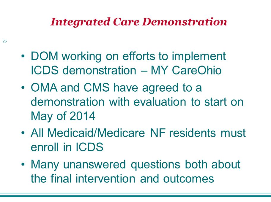 Integrated Care Demonstration 26 DOM working on efforts to implement ICDS demonstration – MY CareOhio OMA and CMS have agreed to a demonstration with evaluation to start on May of 2014 All Medicaid/Medicare NF residents must enroll in ICDS Many unanswered questions both about the final intervention and outcomes