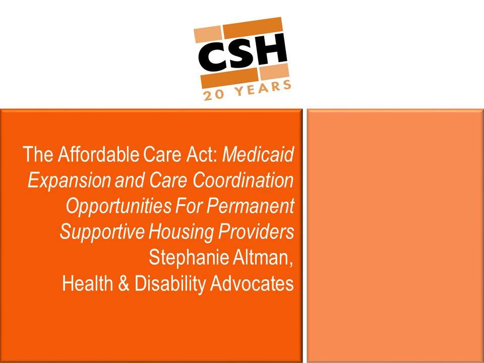 The Affordable Care Act: Medicaid Expansion and Care Coordination Opportunities For Permanent Supportive Housing Providers Stephanie Altman, Health & Disability Advocates