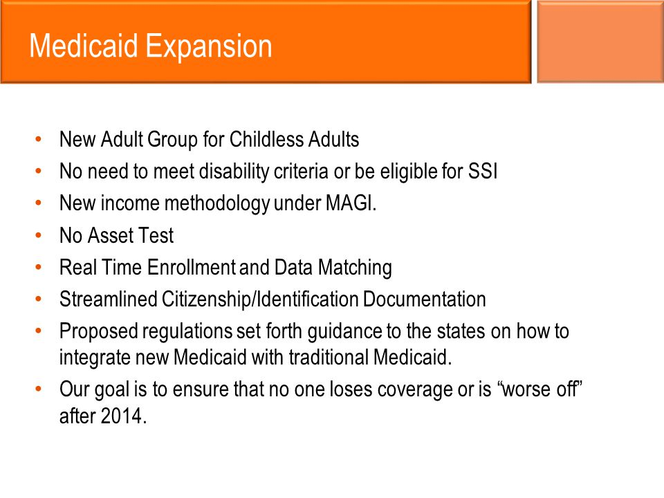 Medicaid Expansion New Adult Group for Childless Adults No need to meet disability criteria or be eligible for SSI New income methodology under MAGI.