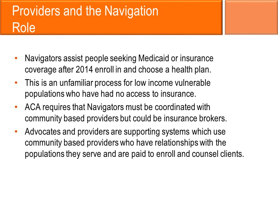 Providers and the Navigation Role Navigators assist people seeking Medicaid or insurance coverage after 2014 enroll in and choose a health plan.
